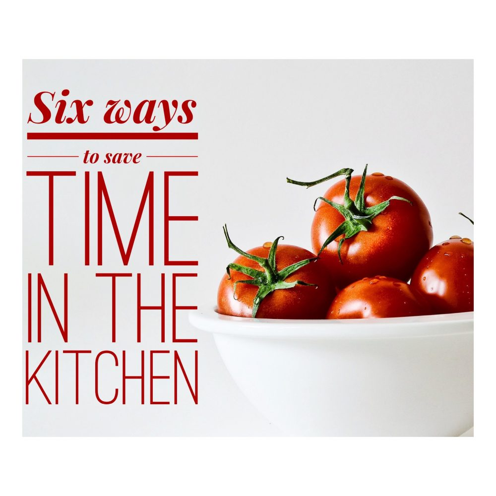 Six Ways to Save Time in the Kitchen